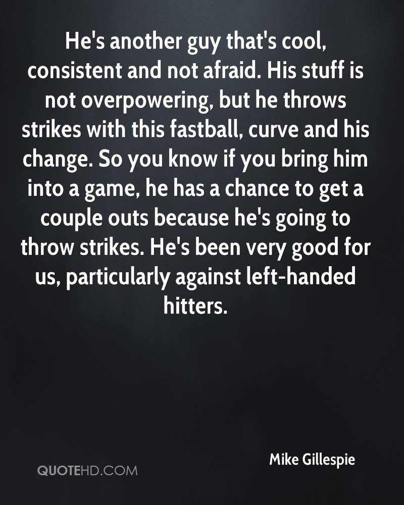 He's another guy that's cool, consistent and not afraid. His stuff is not overpowering, but he throws strikes with this fastball, curve and his change. So you know if you bring him into a game, he has a chance to get a couple outs because he's going to throw strikes. He's been very good for us, particularly against left-handed hitters.