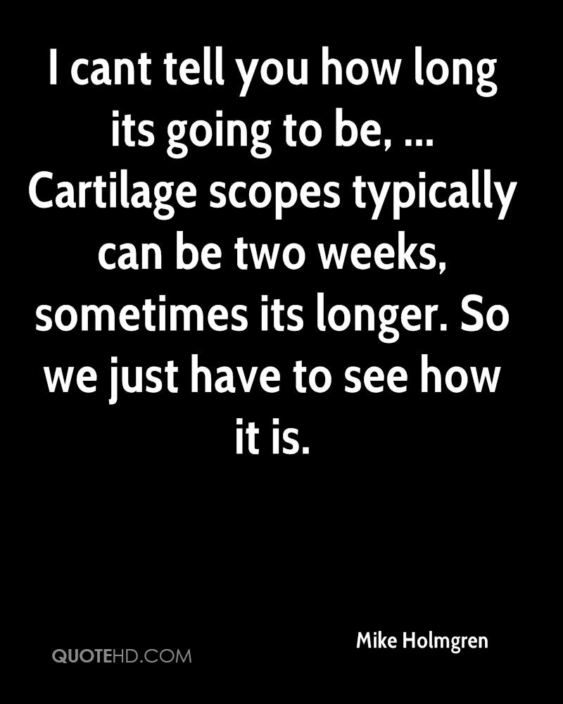 I cant tell you how long its going to be, ... Cartilage scopes typically can be two weeks, sometimes its longer. So we just have to see how it is.