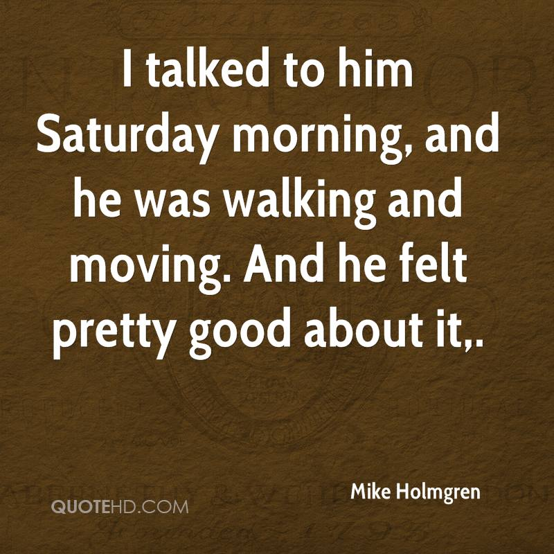 I talked to him Saturday morning, and he was walking and moving. And he felt pretty good about it.