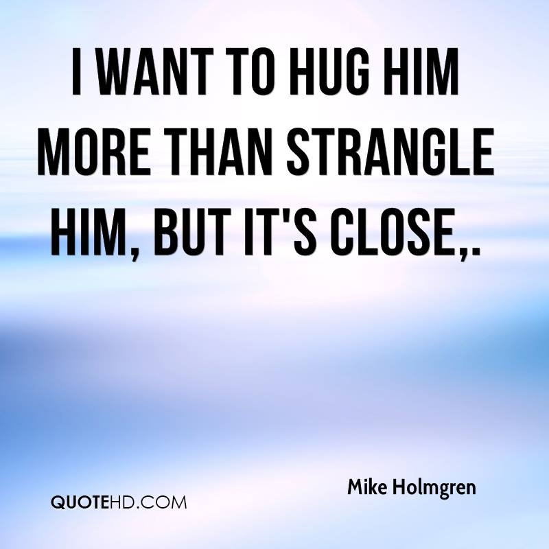 I want to hug him more than strangle him, but it's close.