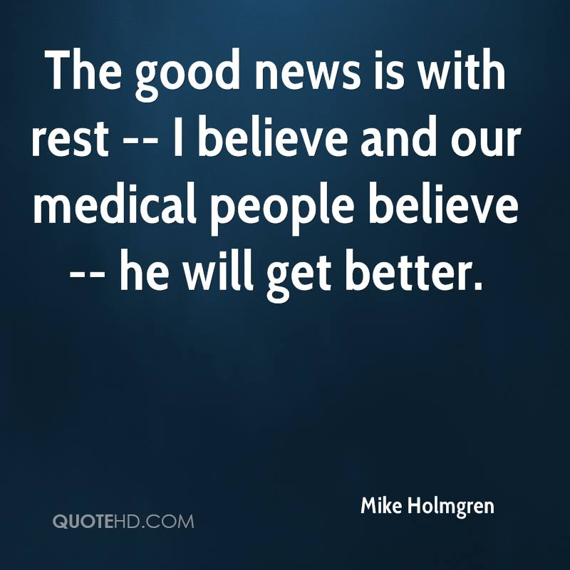 The good news is with rest -- I believe and our medical people believe -- he will get better.