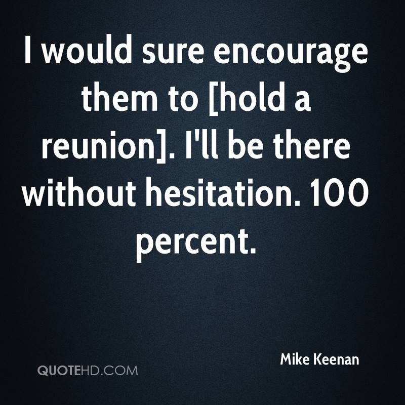 I would sure encourage them to [hold a reunion]. I'll be there without hesitation. 100 percent.