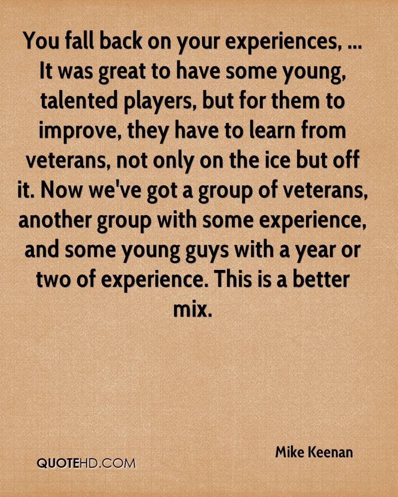 You fall back on your experiences, ... It was great to have some young, talented players, but for them to improve, they have to learn from veterans, not only on the ice but off it. Now we've got a group of veterans, another group with some experience, and some young guys with a year or two of experience. This is a better mix.