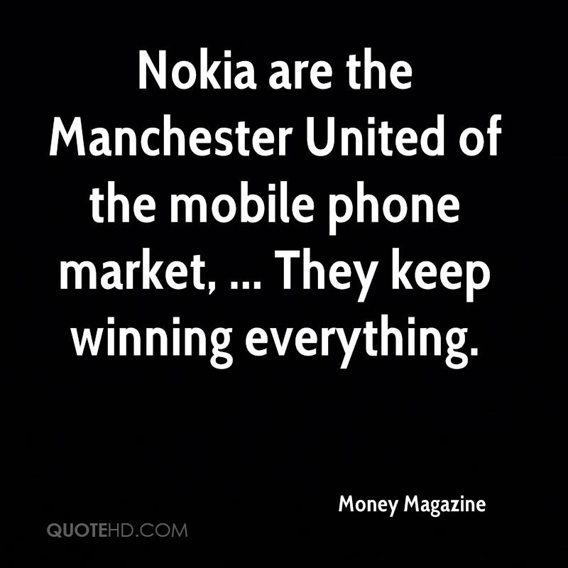 Nokia are the Manchester United of the mobile phone market, ... They keep winning everything.