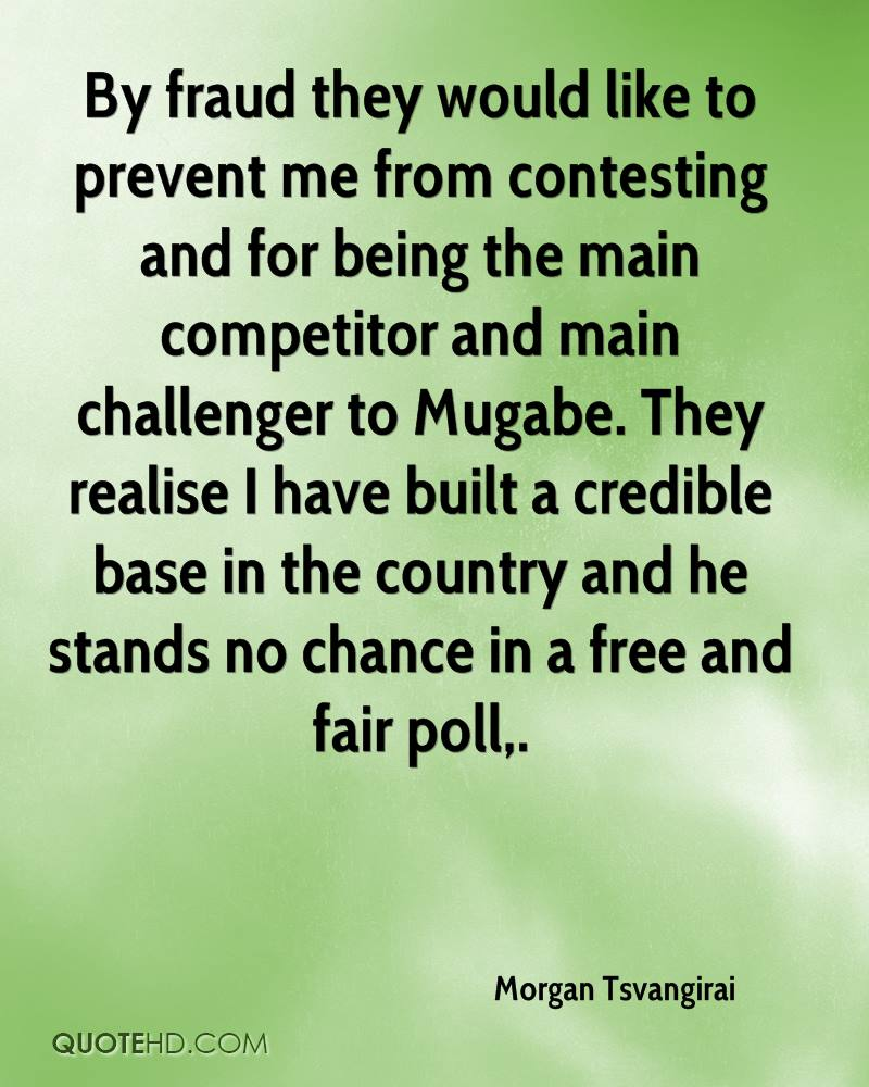 By fraud they would like to prevent me from contesting and for being the main competitor and main challenger to Mugabe. They realise I have built a credible base in the country and he stands no chance in a free and fair poll.