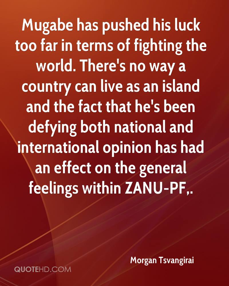 Mugabe has pushed his luck too far in terms of fighting the world. There's no way a country can live as an island and the fact that he's been defying both national and international opinion has had an effect on the general feelings within ZANU-PF.