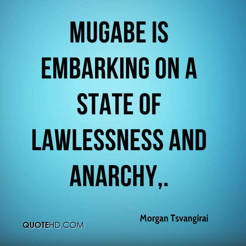 Mugabe is embarking on a state of lawlessness and anarchy.