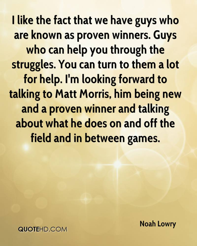 I like the fact that we have guys who are known as proven winners. Guys who can help you through the struggles. You can turn to them a lot for help. I'm looking forward to talking to Matt Morris, him being new and a proven winner and talking about what he does on and off the field and in between games.