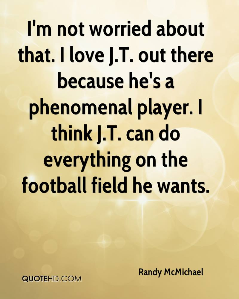 I'm not worried about that. I love J.T. out there because he's a phenomenal player. I think J.T. can do everything on the football field he wants.