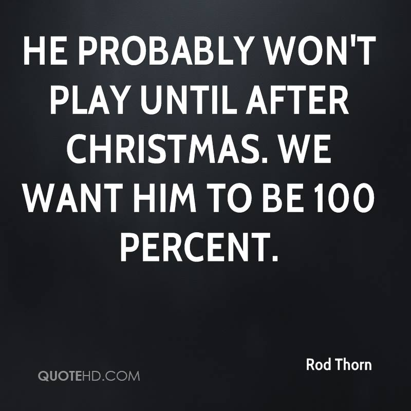 He probably won't play until after Christmas. We want him to be 100 percent.