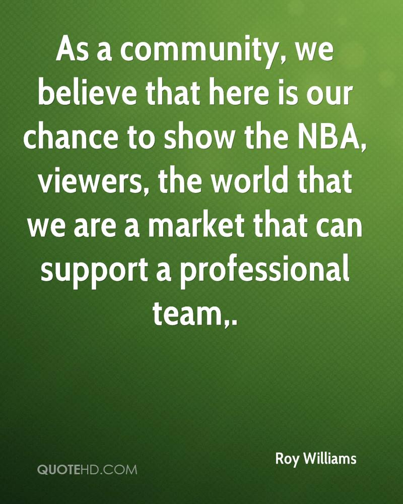 As a community, we believe that here is our chance to show the NBA, viewers, the world that we are a market that can support a professional team.