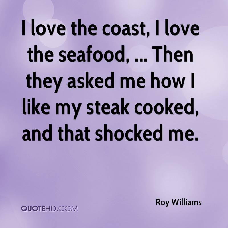 I love the coast, I love the seafood, ... Then they asked me how I like my steak cooked, and that shocked me.