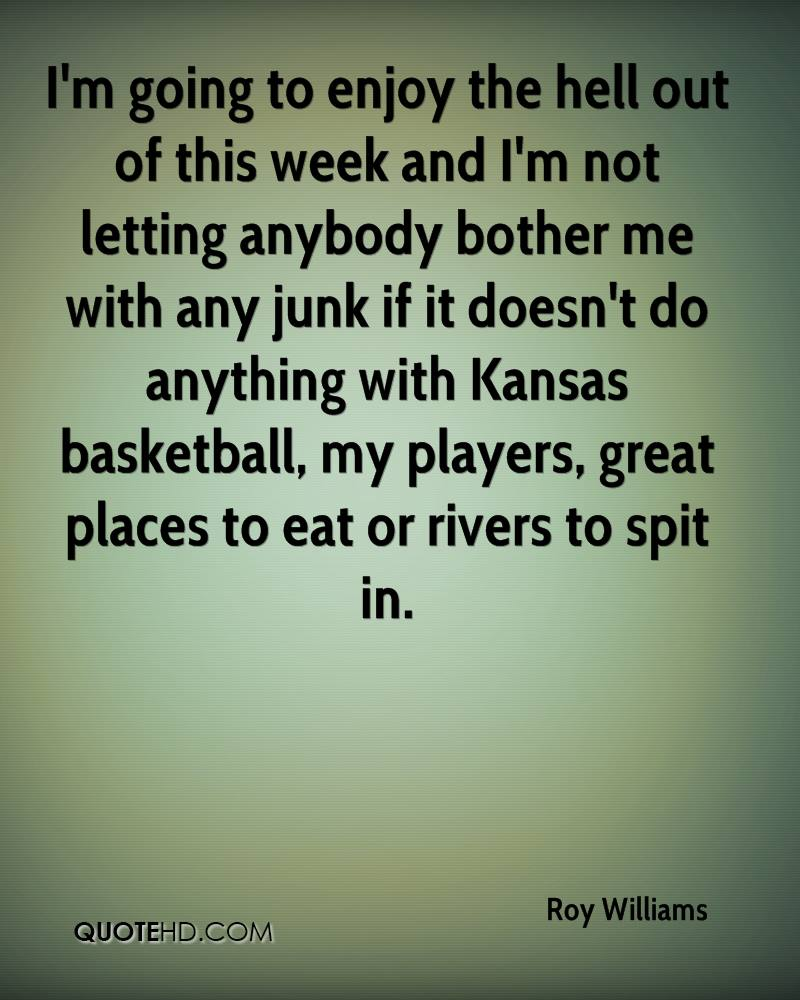 I'm going to enjoy the hell out of this week and I'm not letting anybody bother me with any junk if it doesn't do anything with Kansas basketball, my players, great places to eat or rivers to spit in.