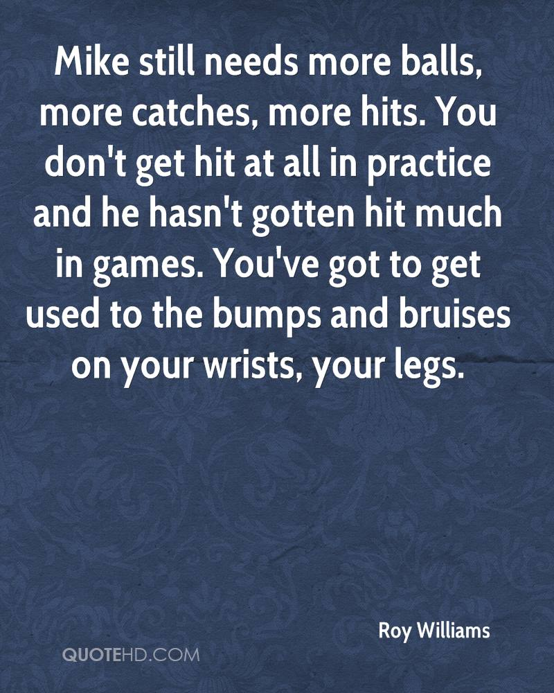 Mike still needs more balls, more catches, more hits. You don't get hit at all in practice and he hasn't gotten hit much in games. You've got to get used to the bumps and bruises on your wrists, your legs.