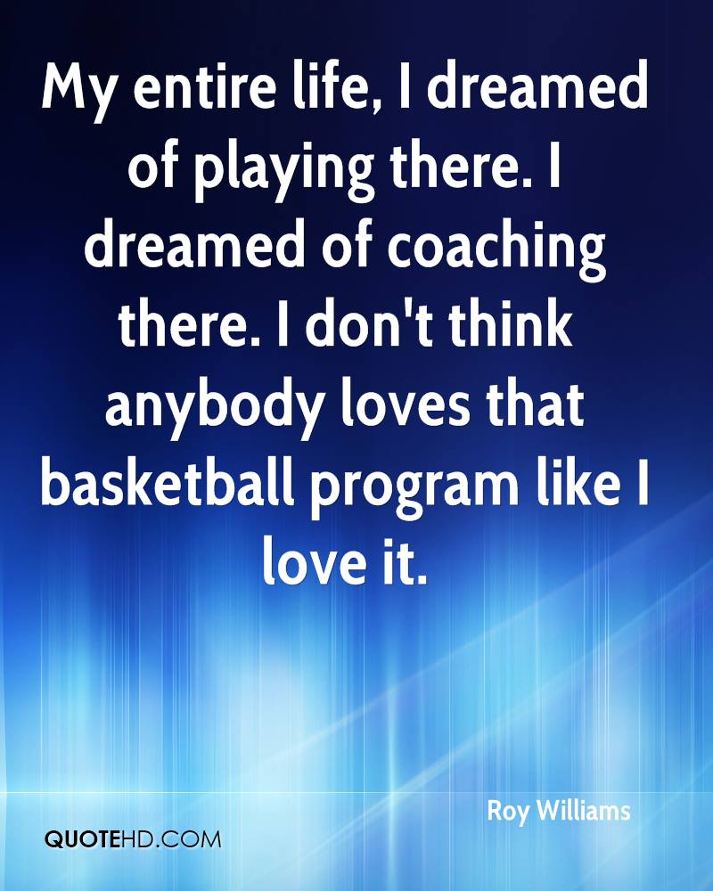 My entire life, I dreamed of playing there. I dreamed of coaching there. I don't think anybody loves that basketball program like I love it.