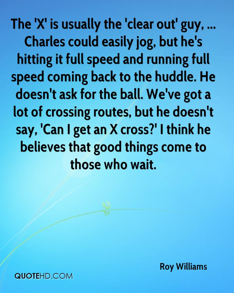The 'X' is usually the 'clear out' guy, ... Charles could easily jog, but he's hitting it full speed and running full speed coming back to the huddle. He doesn't ask for the ball. We've got a lot of crossing routes, but he doesn't say, 'Can I get an X cross?' I think he believes that good things come to those who wait.