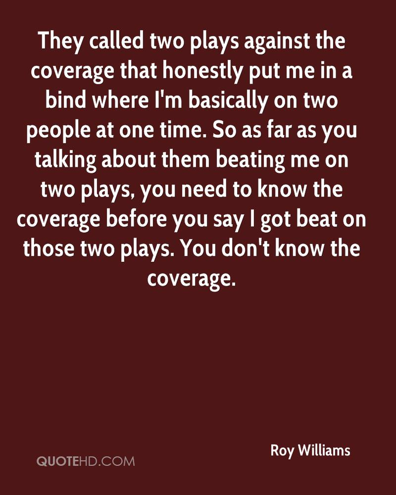 They called two plays against the coverage that honestly put me in a bind where I'm basically on two people at one time. So as far as you talking about them beating me on two plays, you need to know the coverage before you say I got beat on those two plays. You don't know the coverage.