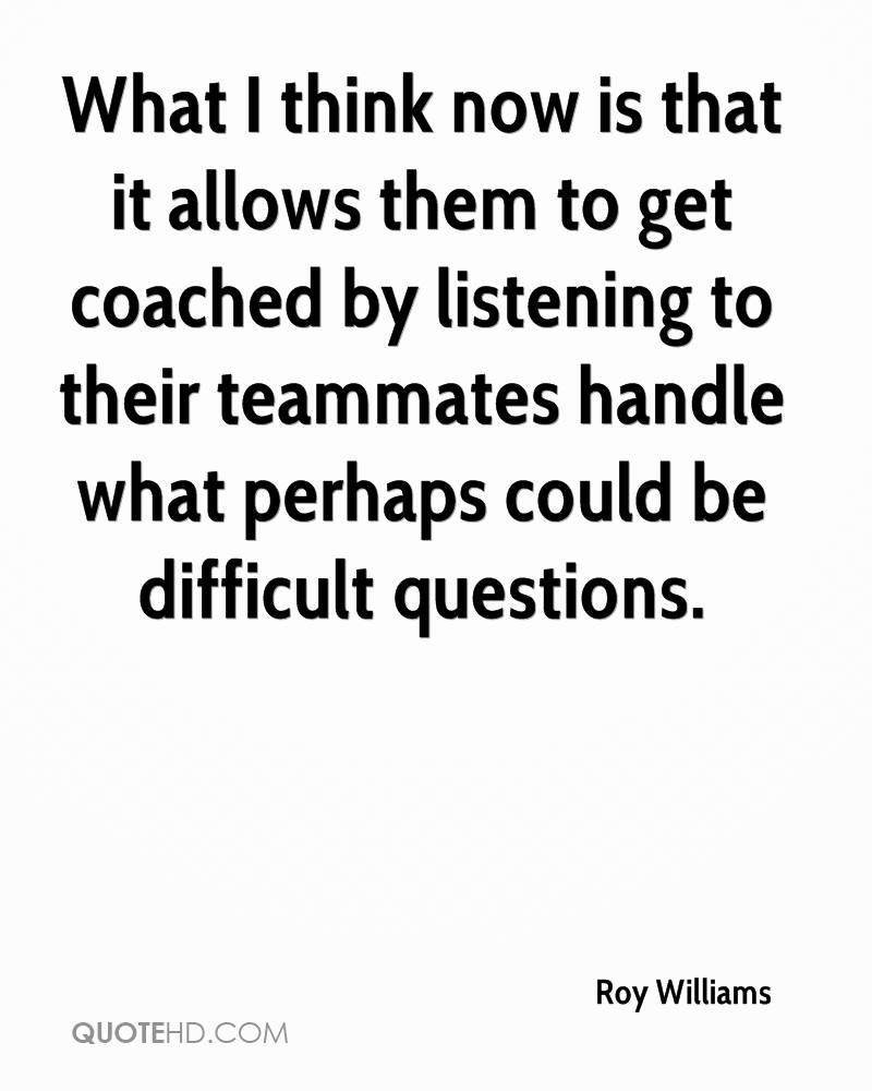 What I think now is that it allows them to get coached by listening to their teammates handle what perhaps could be difficult questions.