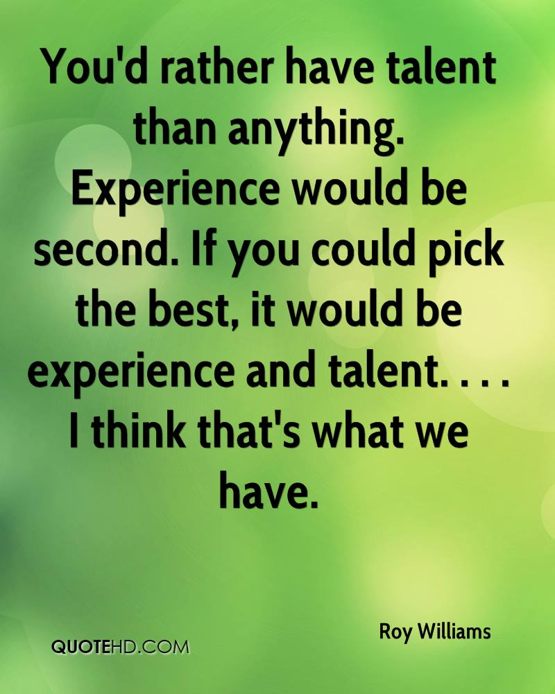 You'd rather have talent than anything. Experience would be second. If you could pick the best, it would be experience and talent. . . . I think that's what we have.
