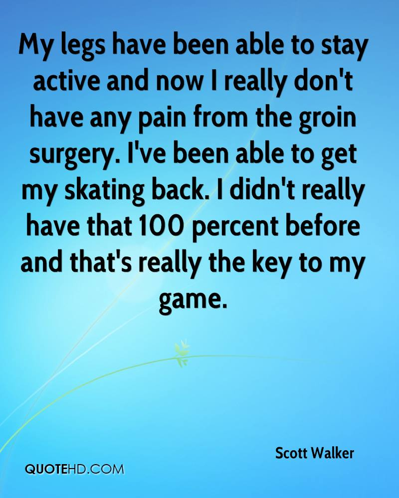 My legs have been able to stay active and now I really don't have any pain from the groin surgery. I've been able to get my skating back. I didn't really have that 100 percent before and that's really the key to my game.