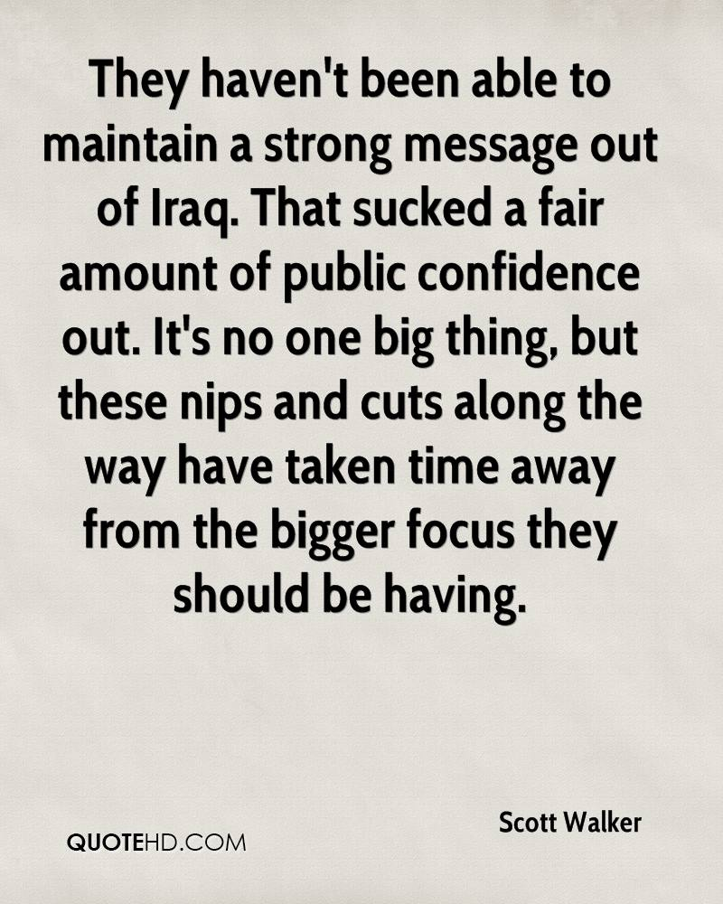 They haven't been able to maintain a strong message out of Iraq. That sucked a fair amount of public confidence out. It's no one big thing, but these nips and cuts along the way have taken time away from the bigger focus they should be having.