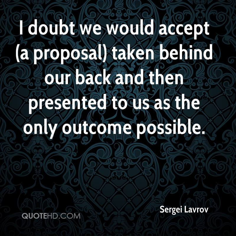 I doubt we would accept (a proposal) taken behind our back and then presented to us as the only outcome possible.