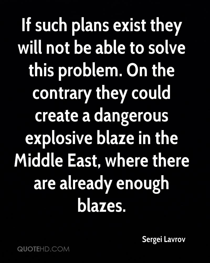 If such plans exist they will not be able to solve this problem. On the contrary they could create a dangerous explosive blaze in the Middle East, where there are already enough blazes.