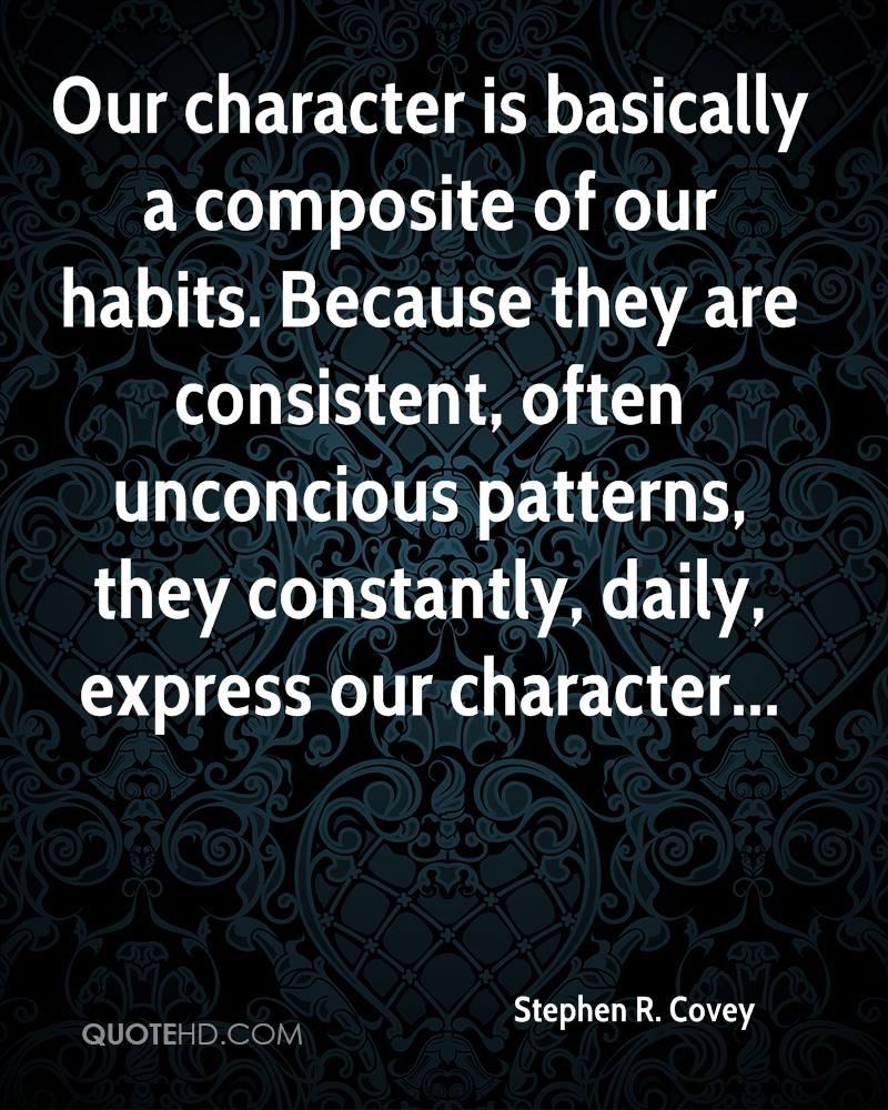 Our character is basically a composite of our habits. Because they are consistent, often unconcious patterns, they constantly, daily, express our character...
