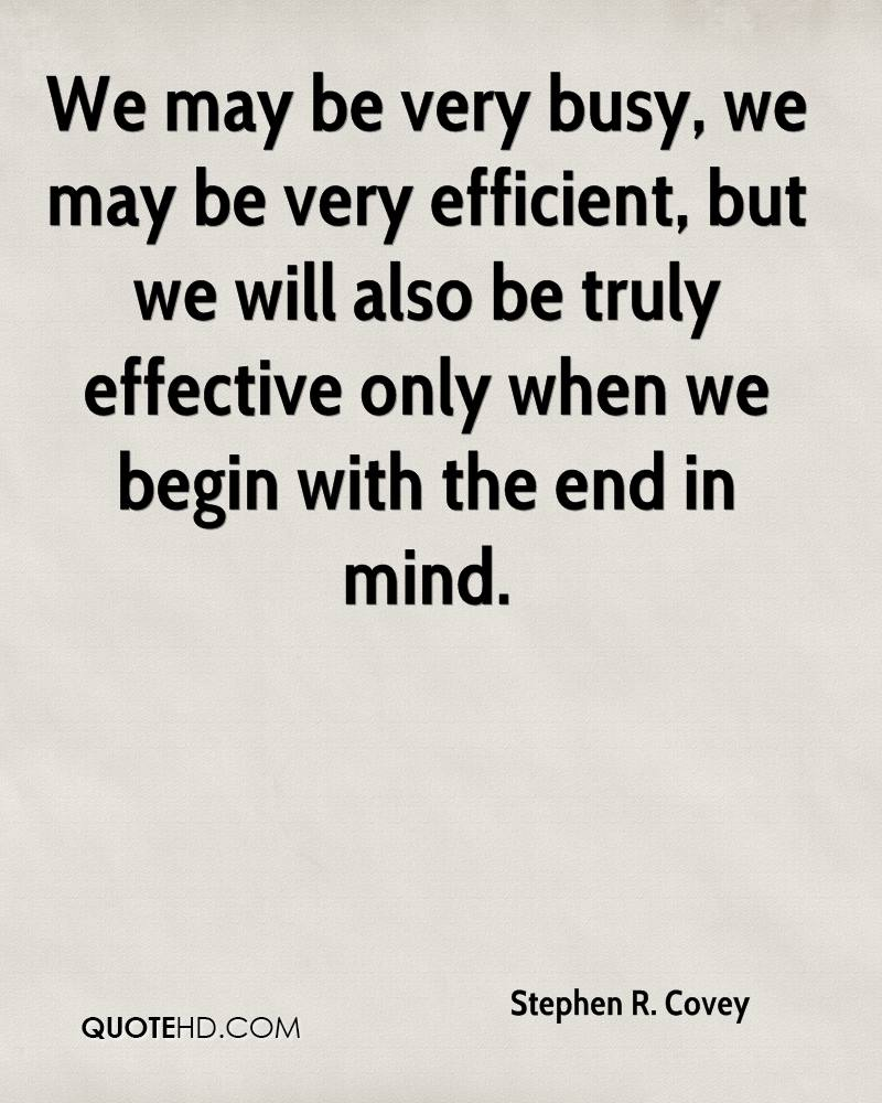 We may be very busy, we may be very efficient, but we will also be truly effective only when we begin with the end in mind.