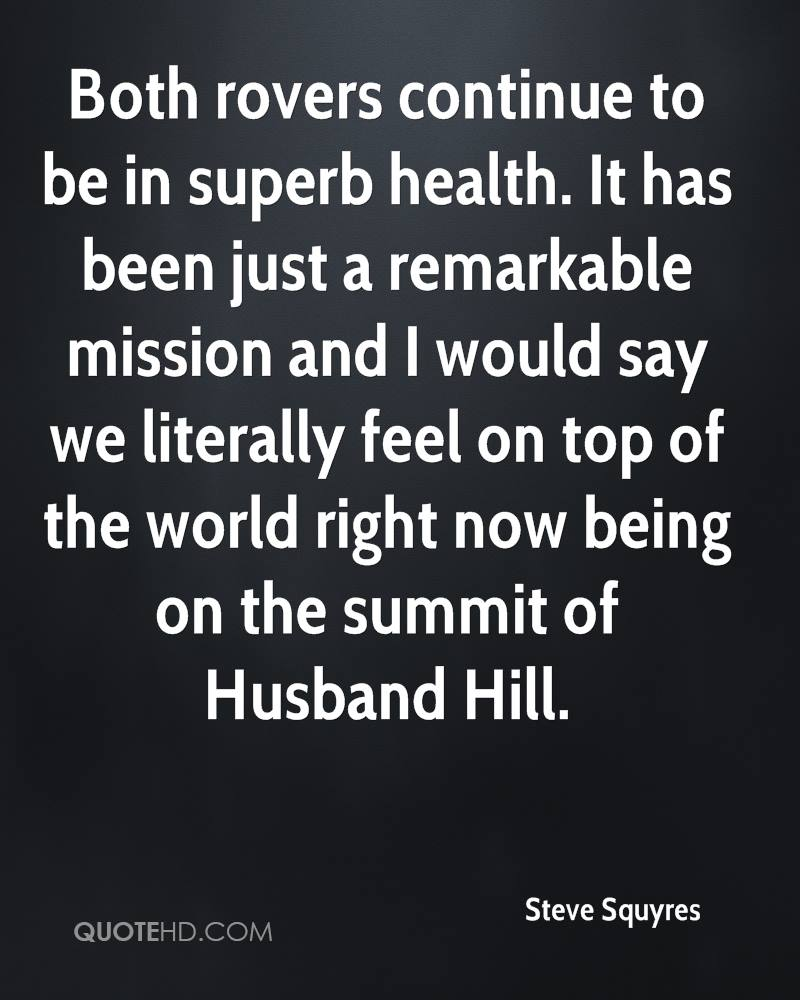 Both rovers continue to be in superb health. It has been just a remarkable mission and I would say we literally feel on top of the world right now being on the summit of Husband Hill.