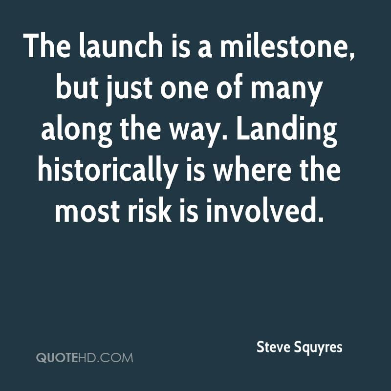 The launch is a milestone, but just one of many along the way. Landing historically is where the most risk is involved.