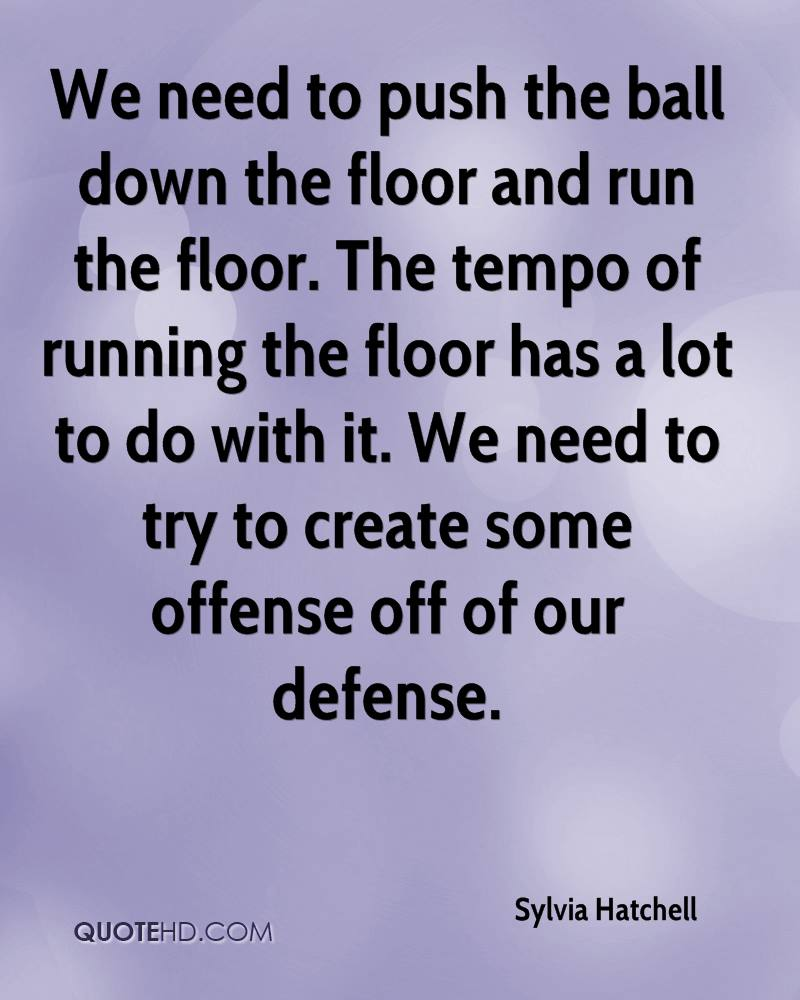 We need to push the ball down the floor and run the floor. The tempo of running the floor has a lot to do with it. We need to try to create some offense off of our defense.