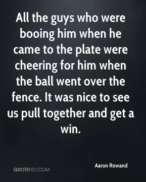 All the guys who were booing him when he came to the plate were cheering for him when the ball went over the fence. It was nice to see us pull together and get a win.
