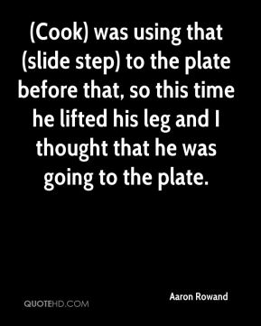 (Cook) was using that (slide step) to the plate before that, so this time he lifted his leg and I thought that he was going to the plate.