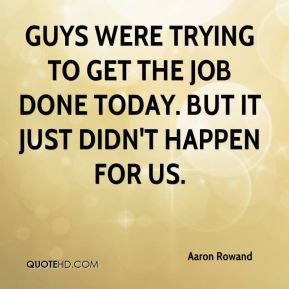 Aaron Rowand - Guys were trying to get the job done today. But it just didn't happen for us.