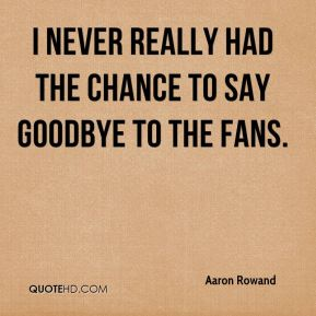 I never really had the chance to say goodbye to the fans.