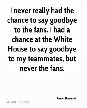 Aaron Rowand - I never really had the chance to say goodbye to the fans. I had a chance at the White House to say goodbye to my teammates, but never the fans.