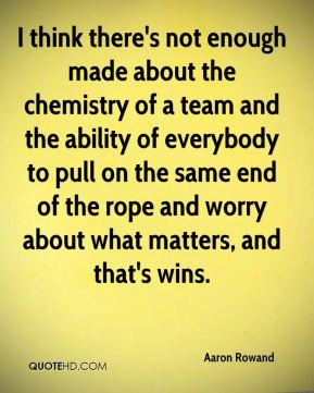 I think there's not enough made about the chemistry of a team and the ability of everybody to pull on the same end of the rope and worry about what matters, and that's wins.