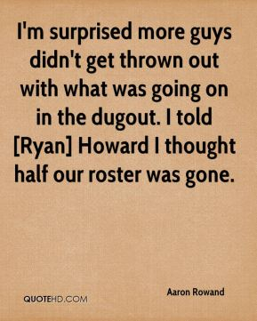 I'm surprised more guys didn't get thrown out with what was going on in the dugout. I told [Ryan] Howard I thought half our roster was gone.