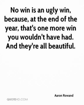 No win is an ugly win, because, at the end of the year, that's one more win you wouldn't have had. And they're all beautiful.