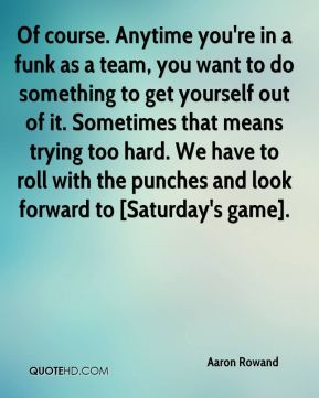 Of course. Anytime you're in a funk as a team, you want to do something to get yourself out of it. Sometimes that means trying too hard. We have to roll with the punches and look forward to [Saturday's game].