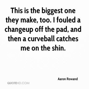 Aaron Rowand - This is the biggest one they make, too. I fouled a changeup off the pad, and then a curveball catches me on the shin.