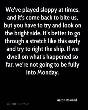 We've played sloppy at times, and it's come back to bite us, but you have to try and look on the bright side. It's better to go through a stretch like this early and try to right the ship. If we dwell on what's happened so far, we're not going to be fully into Monday.