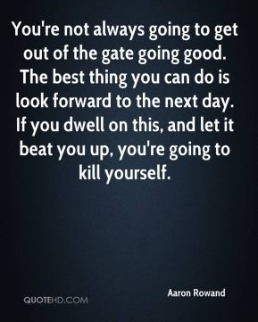 You're not always going to get out of the gate going good. The best thing you can do is look forward to the next day. If you dwell on this, and let it beat you up, you're going to kill yourself.