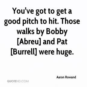 Aaron Rowand - You've got to get a good pitch to hit. Those walks by Bobby [Abreu] and Pat [Burrell] were huge.