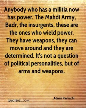 Anybody who has a militia now has power. The Mahdi Army, Badr, the insurgents, these are the ones who wield power. They have weapons, they can move around and they are determined. It's not a question of political personalities, but of arms and weapons.