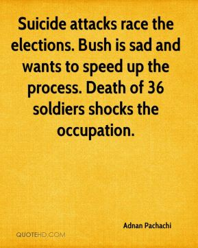 Suicide attacks race the elections. Bush is sad and wants to speed up the process. Death of 36 soldiers shocks the occupation.