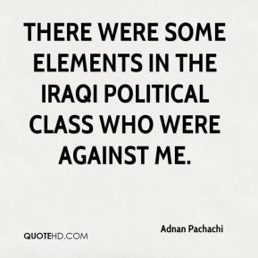 Adnan Pachachi - There were some elements in the Iraqi political class who were against me.