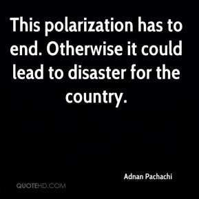 This polarization has to end. Otherwise it could lead to disaster for the country.