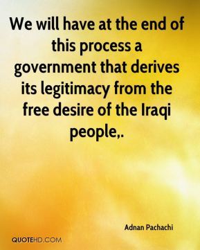 Adnan Pachachi - We will have at the end of this process a government that derives its legitimacy from the free desire of the Iraqi people.